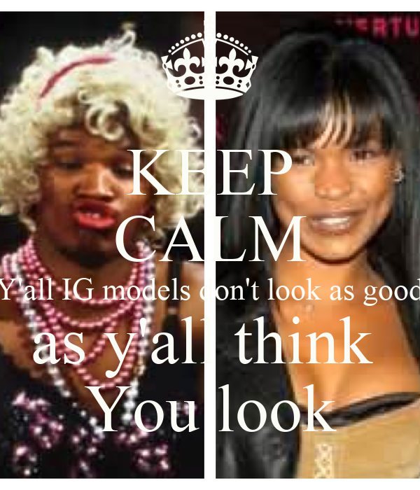 KEEP CALM Y'all IG models don't look as good as y'all think  You look