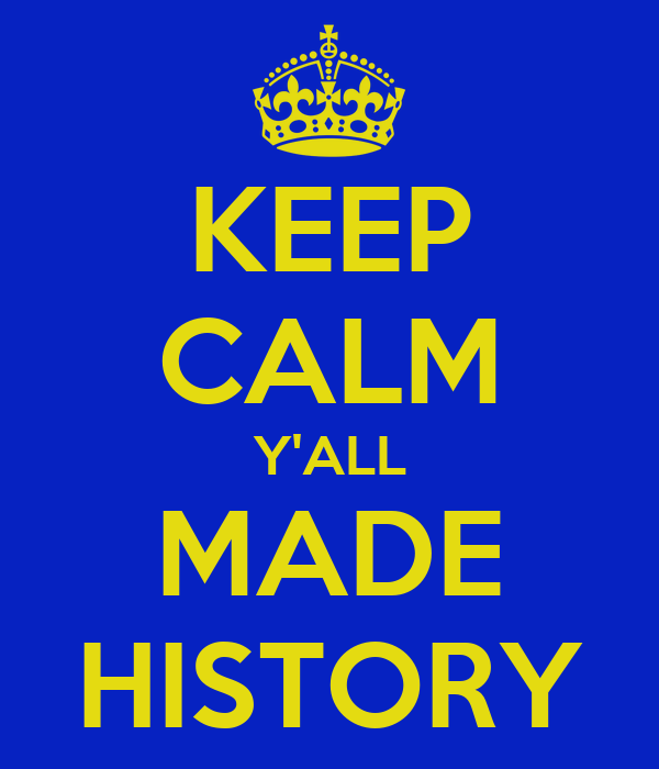 KEEP CALM Y'ALL MADE HISTORY