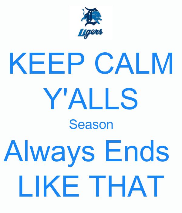 KEEP CALM Y'ALLS Season Always Ends  LIKE THAT