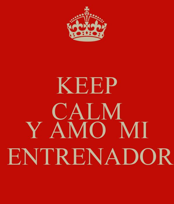 KEEP CALM   Y AMO  MI  ENTRENADOR