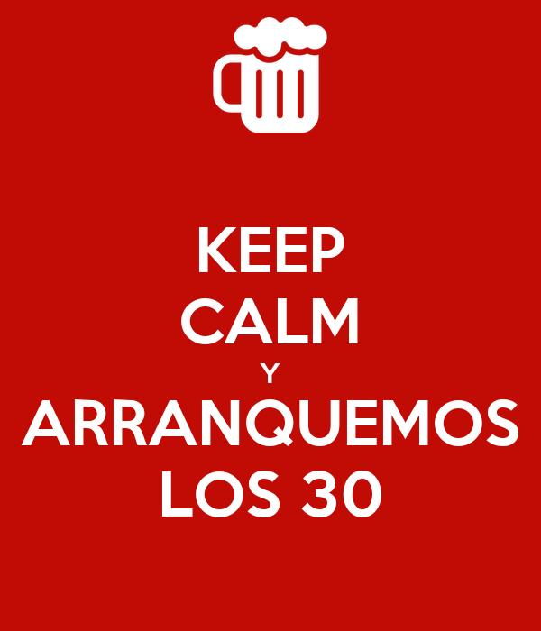 KEEP CALM Y ARRANQUEMOS LOS 30