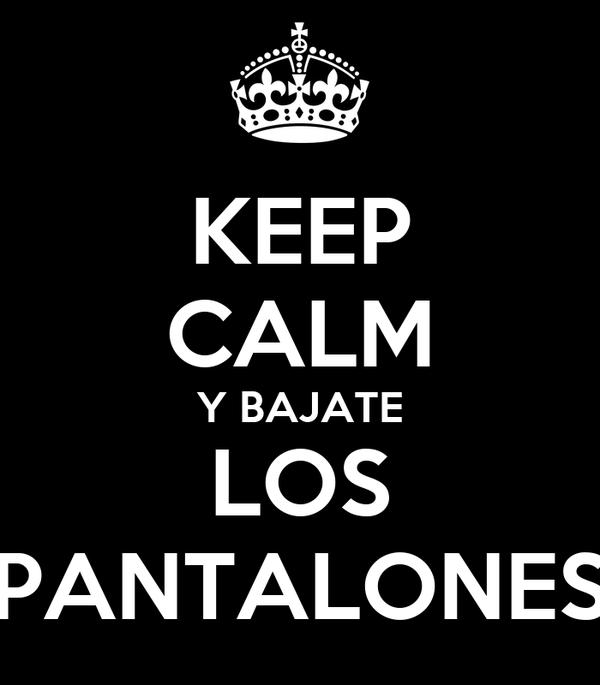 KEEP CALM Y BAJATE LOS PANTALONES