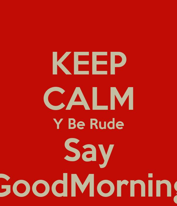 KEEP CALM Y Be Rude Say GoodMorning