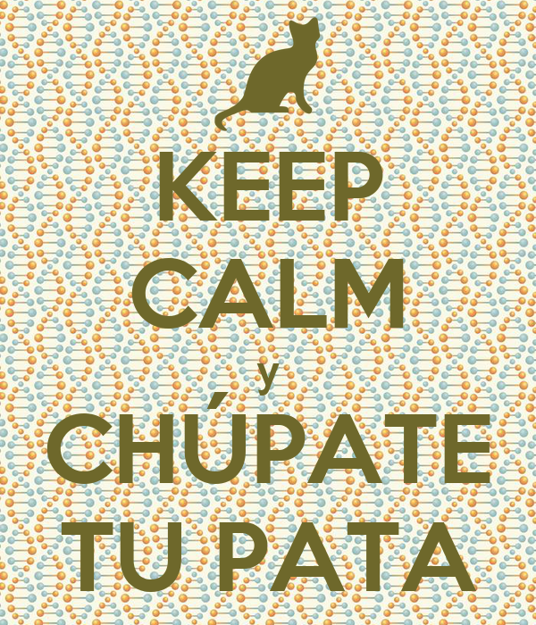 KEEP CALM y CHÚPATE TU PATA