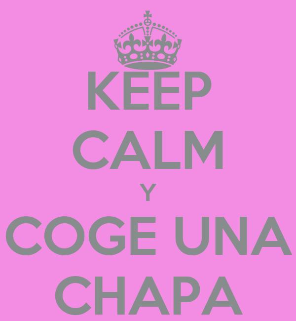 KEEP CALM Y COGE UNA CHAPA