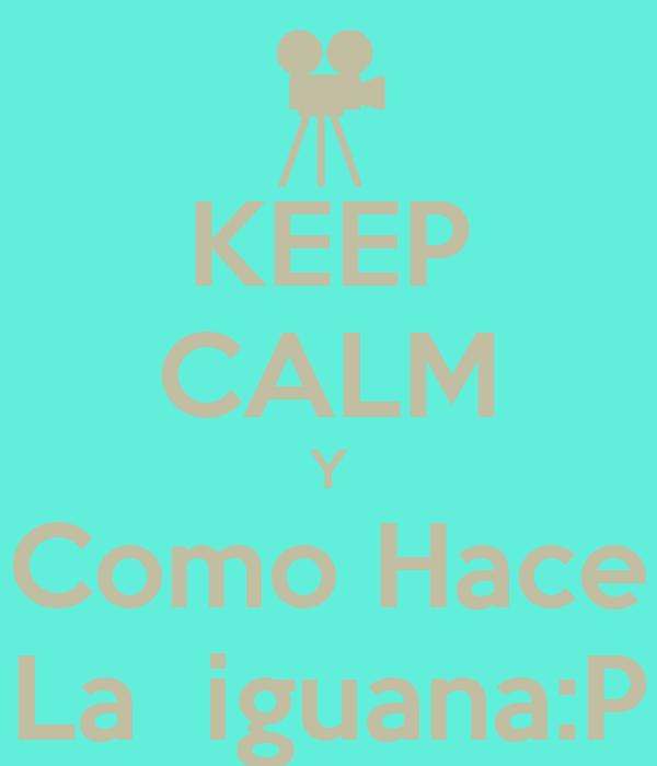 KEEP CALM Y Como Hace La  iguana:P