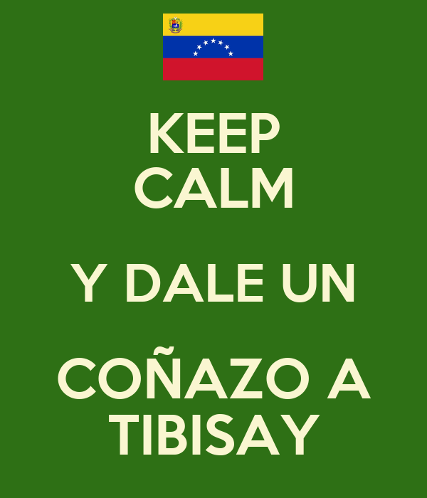 KEEP CALM Y DALE UN COÑAZO A TIBISAY