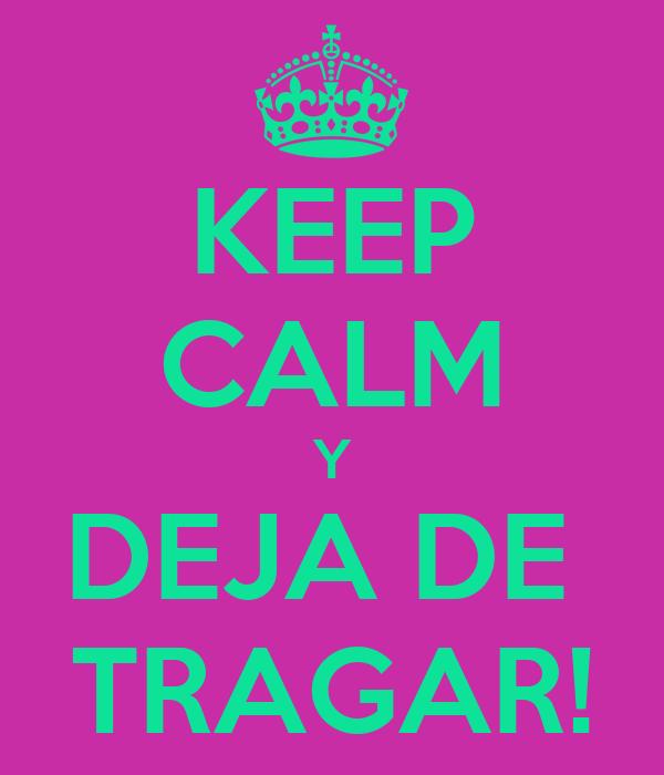 KEEP CALM Y DEJA DE  TRAGAR!
