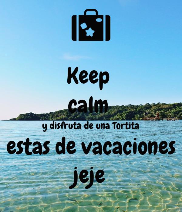 Keep  calm  y disfruta de una Tortita estas de vacaciones jeje