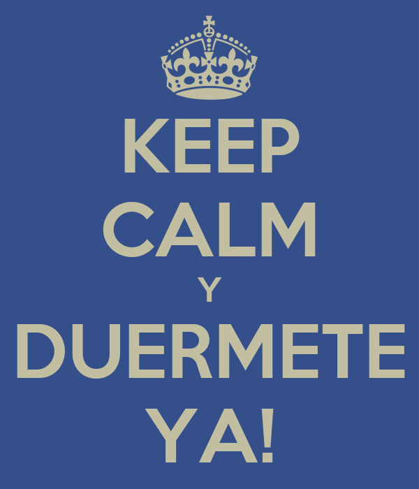 KEEP CALM Y DUERMETE YA!