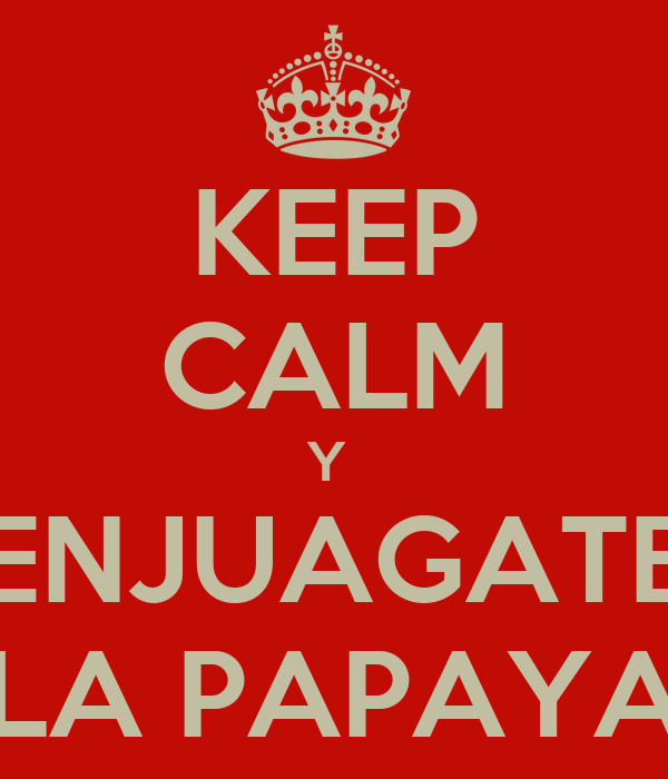 KEEP CALM Y  ENJUAGATE LA PAPAYA