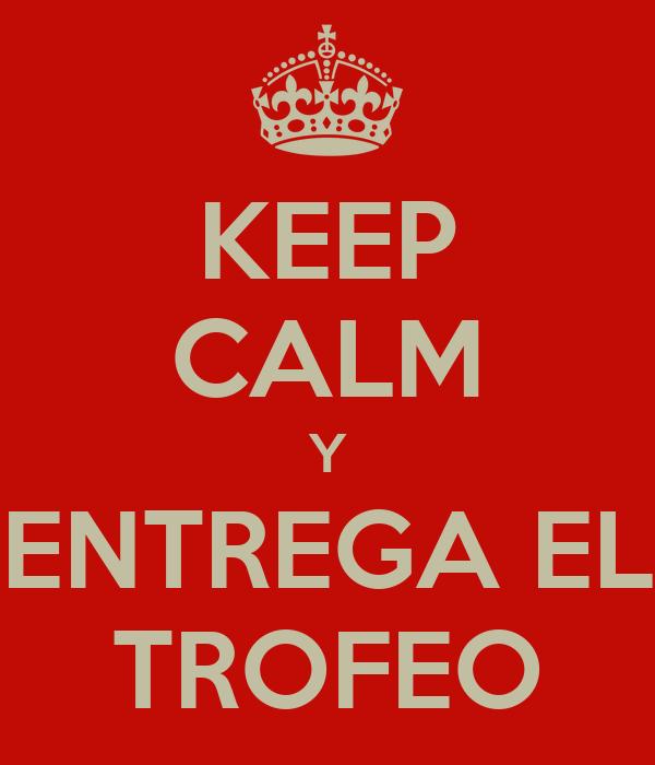 KEEP CALM Y ENTREGA EL TROFEO