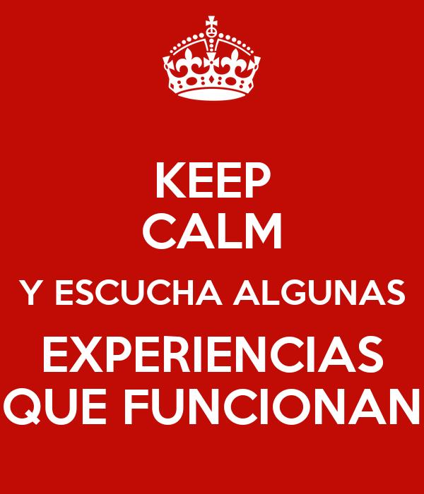 KEEP CALM Y ESCUCHA ALGUNAS EXPERIENCIAS QUE FUNCIONAN