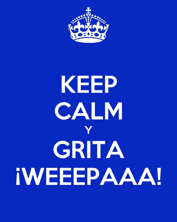 KEEP CALM Y GRITA ¡WEEEPAAA!