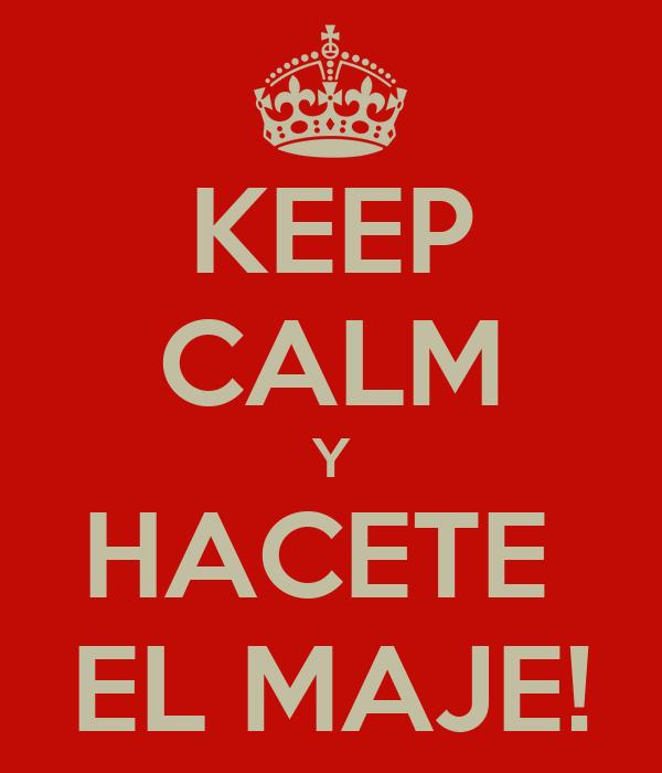 KEEP CALM Y HACETE  EL MAJE!