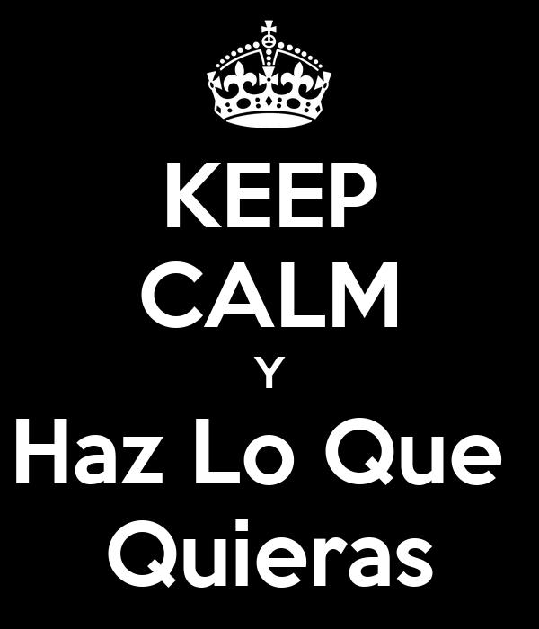KEEP CALM Y Haz Lo Que  Quieras