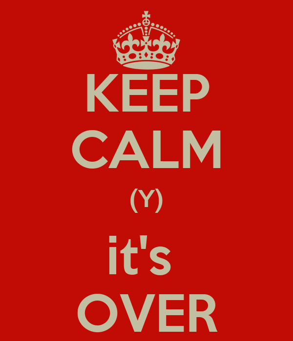 KEEP CALM (Y) it's  OVER