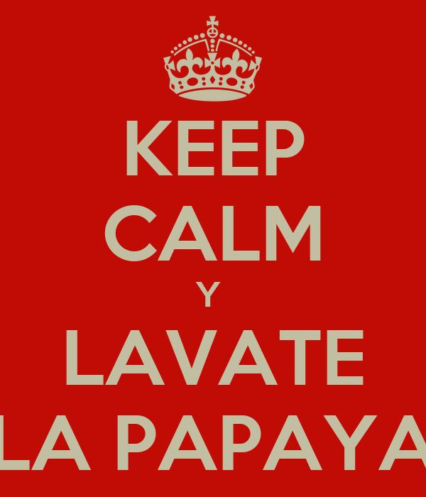 KEEP CALM Y  LAVATE LA PAPAYA