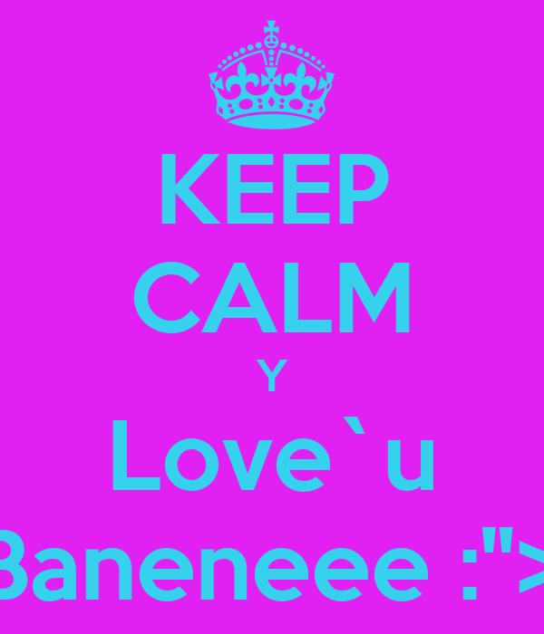 """KEEP CALM Y Love`u Baneneee :"""">"""