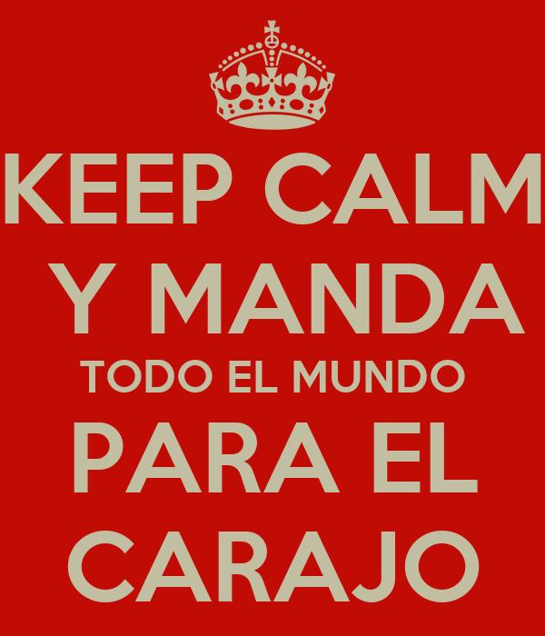 KEEP CALM  Y MANDA TODO EL MUNDO PARA EL CARAJO