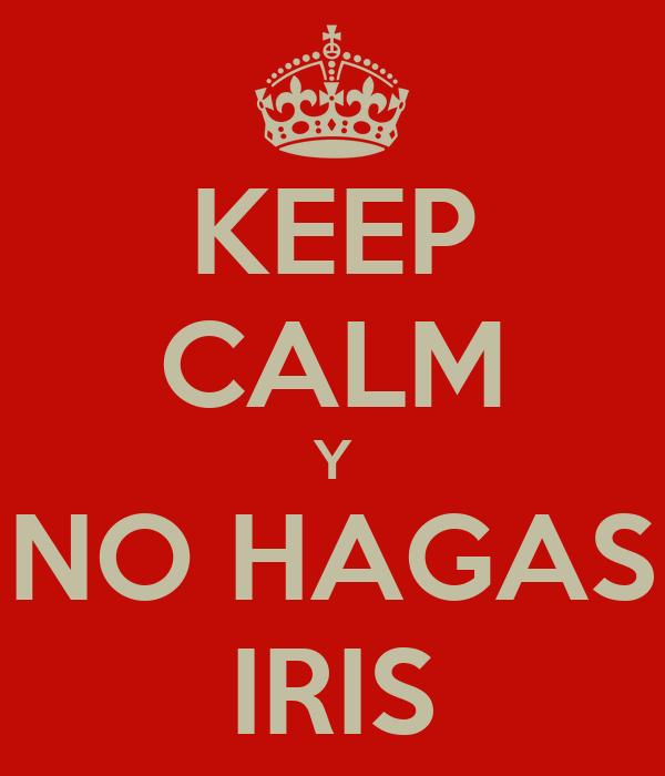 KEEP CALM Y NO HAGAS IRIS
