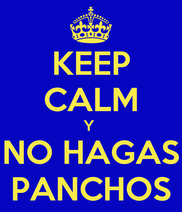 KEEP CALM Y  NO HAGAS PANCHOS