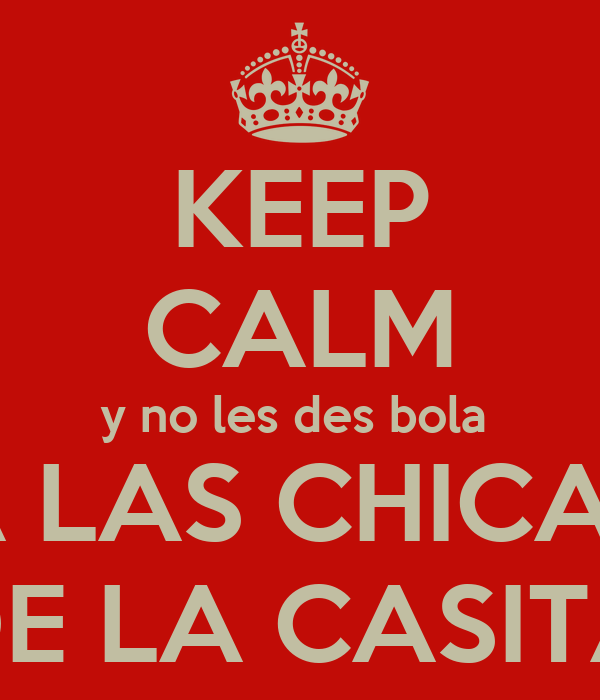 KEEP CALM y no les des bola  A LAS CHICAS DE LA CASITA