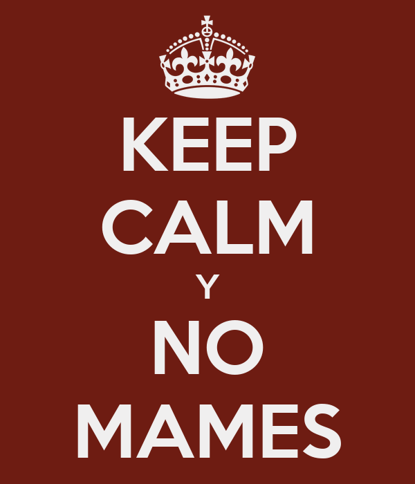 KEEP CALM Y NO MAMES