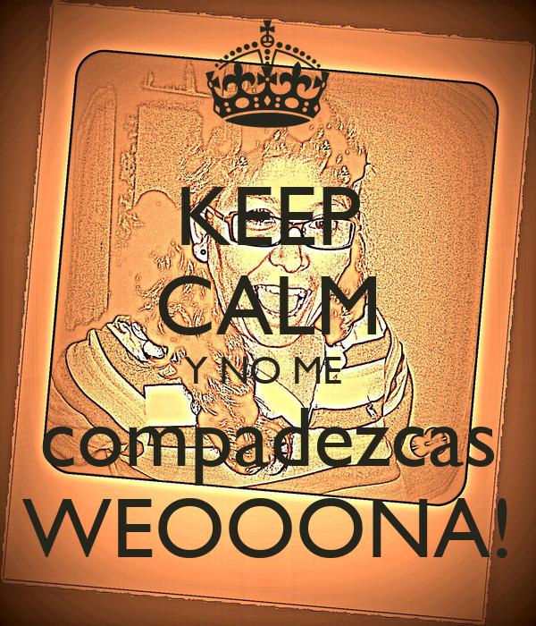 KEEP CALM Y NO ME  compadezcas WEOOONA!