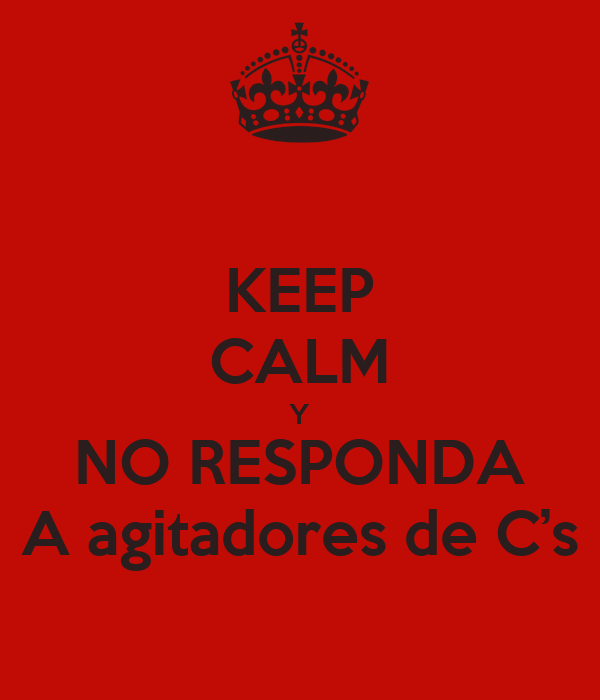 KEEP CALM Y NO RESPONDA A agitadores de C's