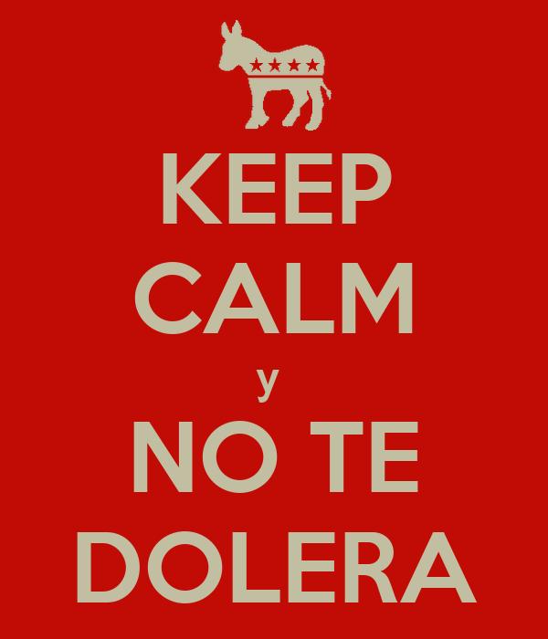KEEP CALM y  NO TE DOLERA
