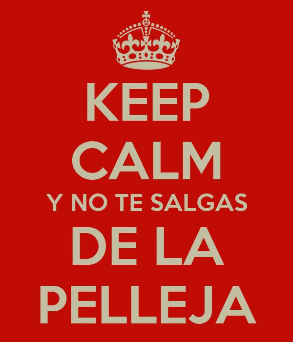 KEEP CALM Y NO TE SALGAS DE LA PELLEJA