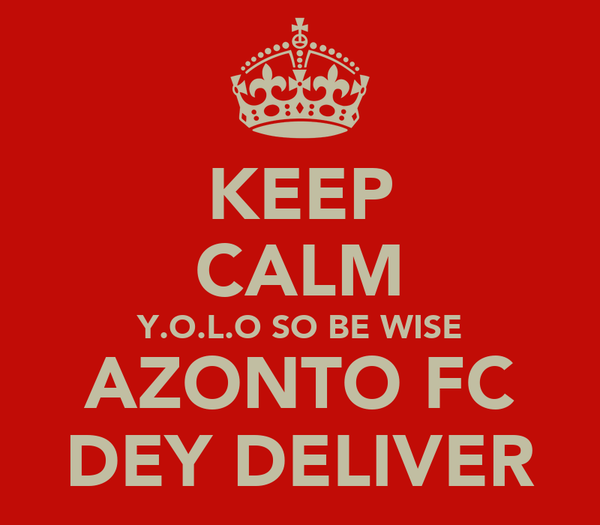 KEEP CALM Y.O.L.O SO BE WISE AZONTO FC DEY DELIVER