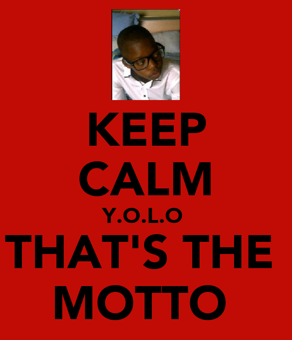 KEEP CALM Y.O.L.O  THAT'S THE  MOTTO