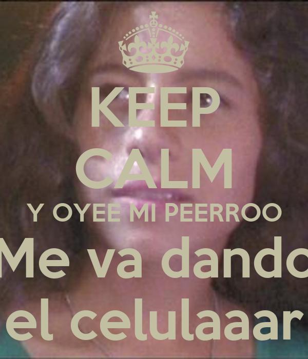 KEEP CALM Y OYEE MI PEERROO Me va dando el celulaaar