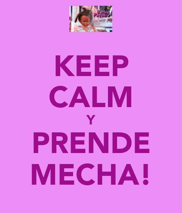 KEEP CALM Y PRENDE MECHA!