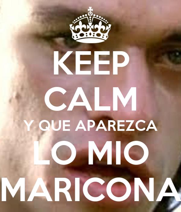 KEEP CALM Y QUE APAREZCA LO MIO MARICONA