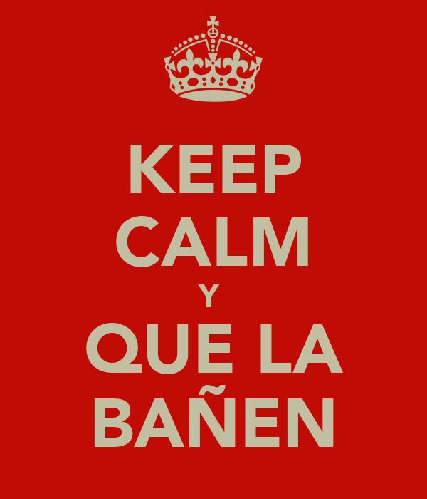 KEEP CALM Y  QUE LA BAÑEN