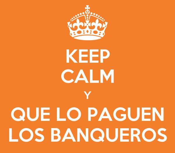 KEEP CALM Y QUE LO PAGUEN LOS BANQUEROS