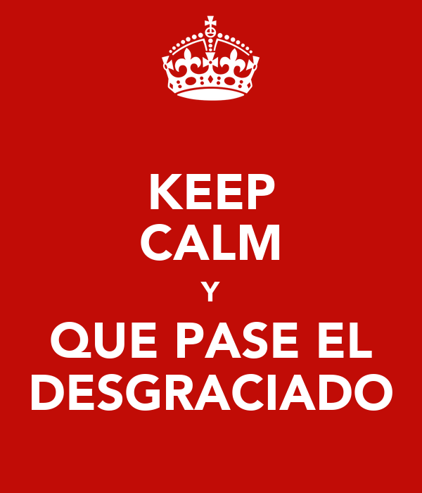 KEEP CALM Y QUE PASE EL DESGRACIADO
