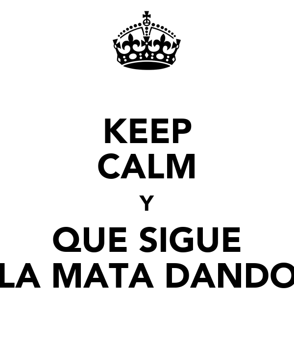 KEEP CALM Y QUE SIGUE LA MATA DANDO