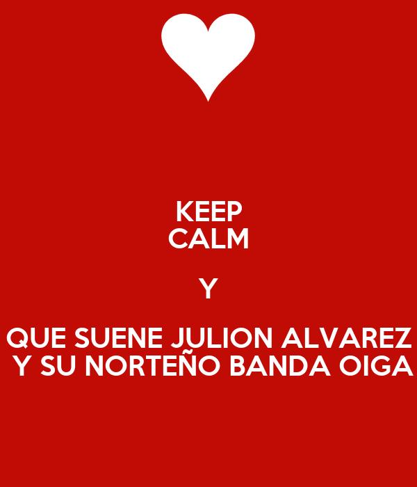 KEEP CALM Y QUE SUENE JULION ALVAREZ  Y SU NORTEÑO BANDA OIGA