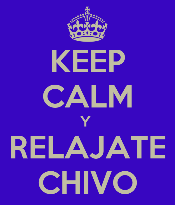 KEEP CALM Y  RELAJATE CHIVO