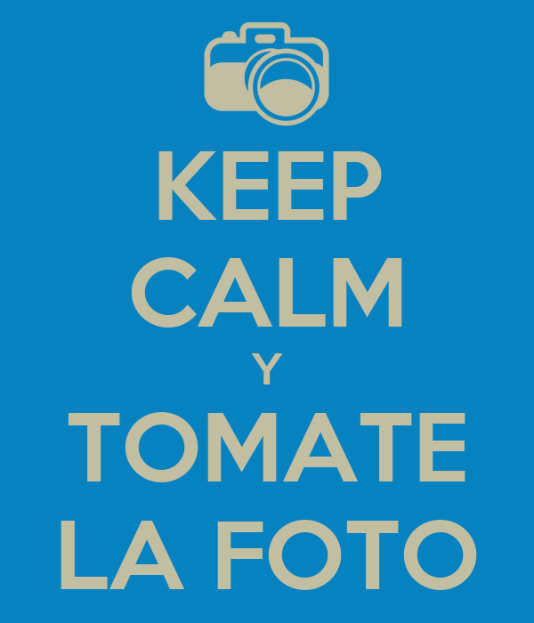 KEEP CALM Y TOMATE LA FOTO