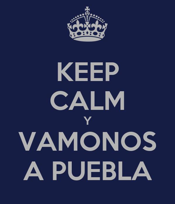 KEEP CALM Y VAMONOS A PUEBLA
