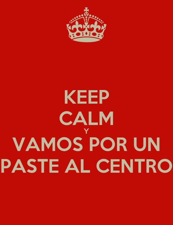 KEEP CALM Y VAMOS POR UN PASTE AL CENTRO