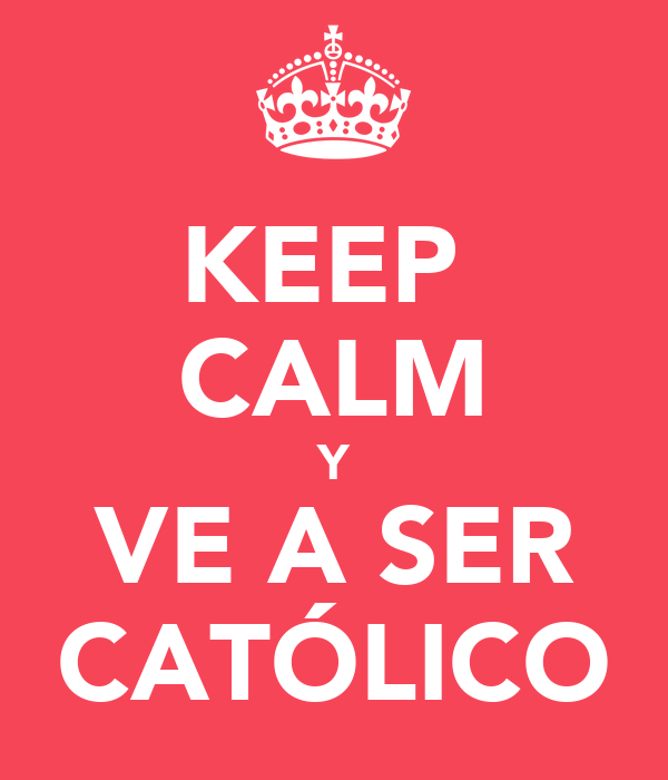 KEEP  CALM Y VE A SER CATÓLICO