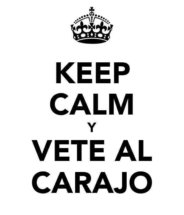 KEEP CALM Y VETE AL CARAJO