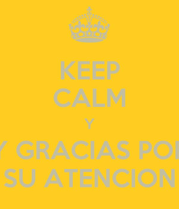 KEEP CALM Y Y GRACIAS POR SU ATENCION