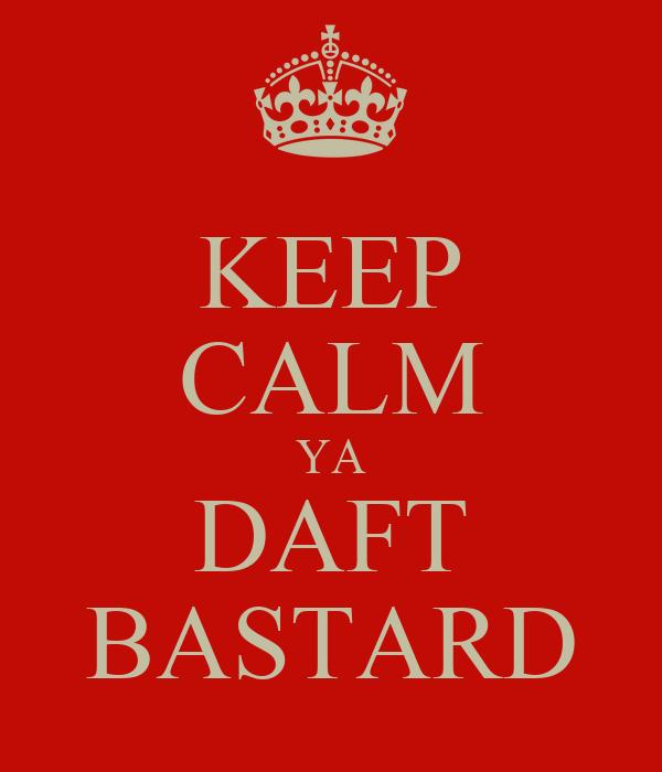 KEEP CALM YA DAFT BASTARD